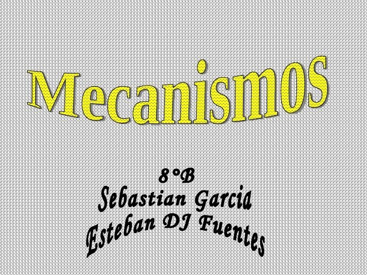 Mecanismos 8°B Sebastian Garcia Esteban DJ Fuentes