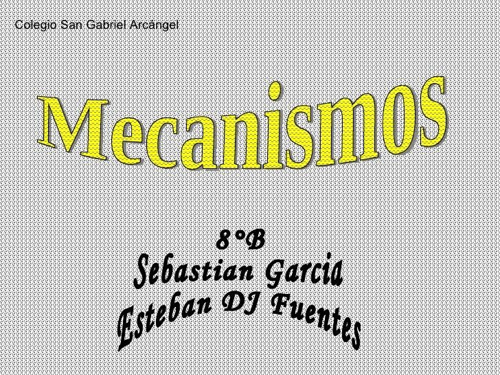 Mecanismos 8°B Sebastian Garcia Esteban DJ Fuentes Colegio San Gabriel Arcángel