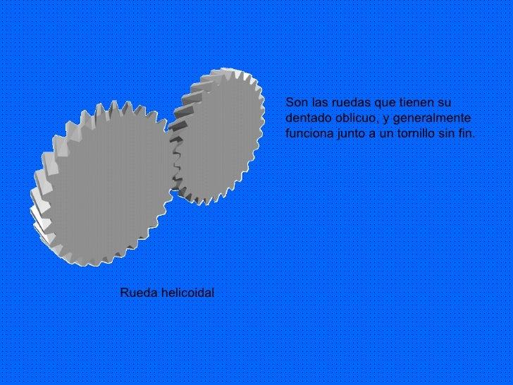 Son las ruedas que tienen su dentado oblicuo, y generalmente funciona junto a un tornillo sin fin. Rueda helicoidal