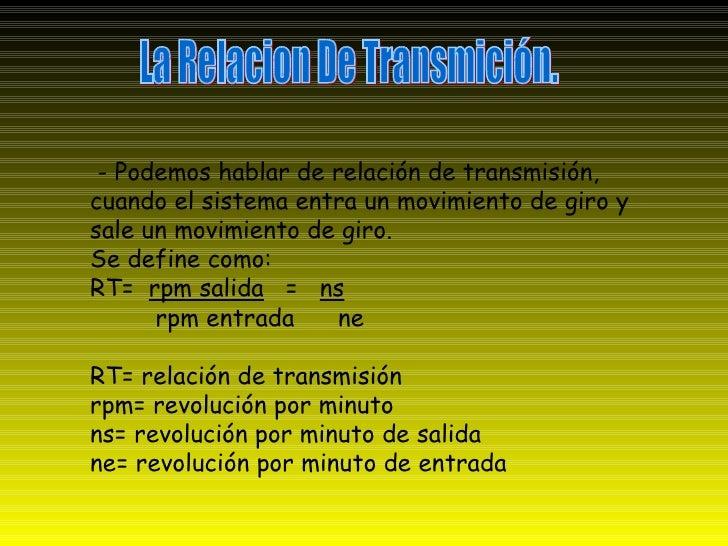 La Relacion De Transmición. - Podemos hablar de relación de transmisión, cuando el sistema entra un movimiento de giro y s...