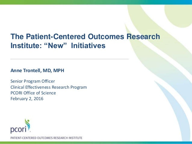 "The Patient-Centered Outcomes Research Institute: ""New"" Initiatives Anne Trontell, MD, MPH Senior Program Officer Clinical..."