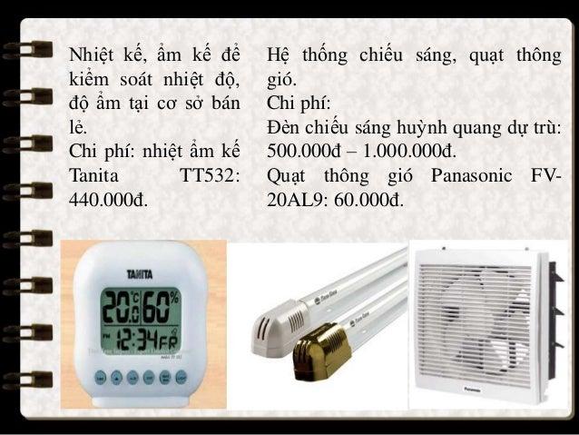 Nhiệt kế, ẩm kế để kiểm soát nhiệt độ, độ ẩm tại cơ sở bán lẻ. Chi phí: nhiệt ẩm kế Tanita TT532: 440.000đ. Hệ thống chiếu...