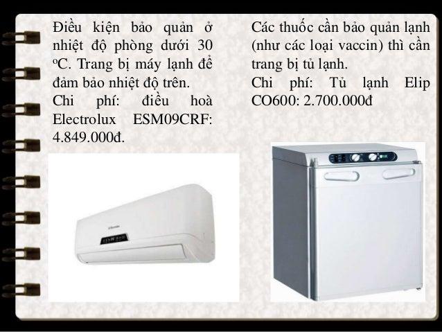 Điều kiện bảo quản ở nhiệt độ phòng dưới 30 oC. Trang bị máy lạnh để đảm bảo nhiệt độ trên. Chi phí: điều hoà Electrolux E...