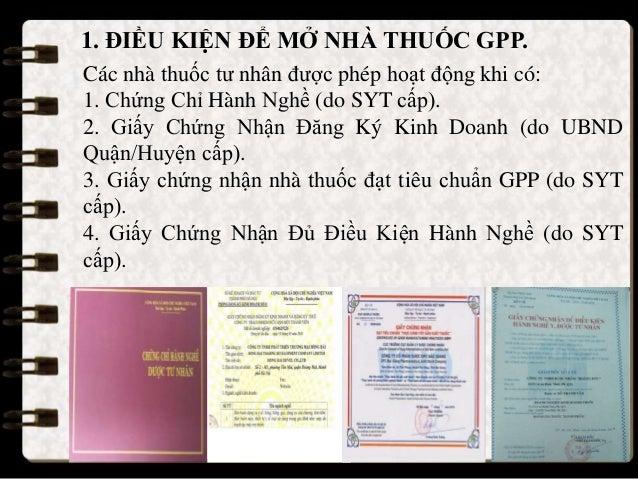 1. ĐIỀU KIỆN ĐỂ MỞ NHÀ THUỐC GPP. Các nhà thuốc tư nhân được phép hoạt động khi có: 1. Chứng Chỉ Hành Nghề (do SYT cấp). 2...