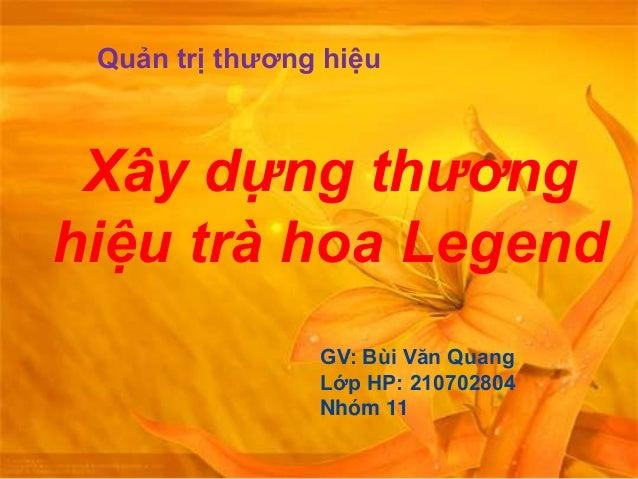 Xây dựng thương hiệu trà hoa Legend Quản trị thương hiệu GV: Bùi Văn Quang Lớp HP: 210702804 Nhóm 11