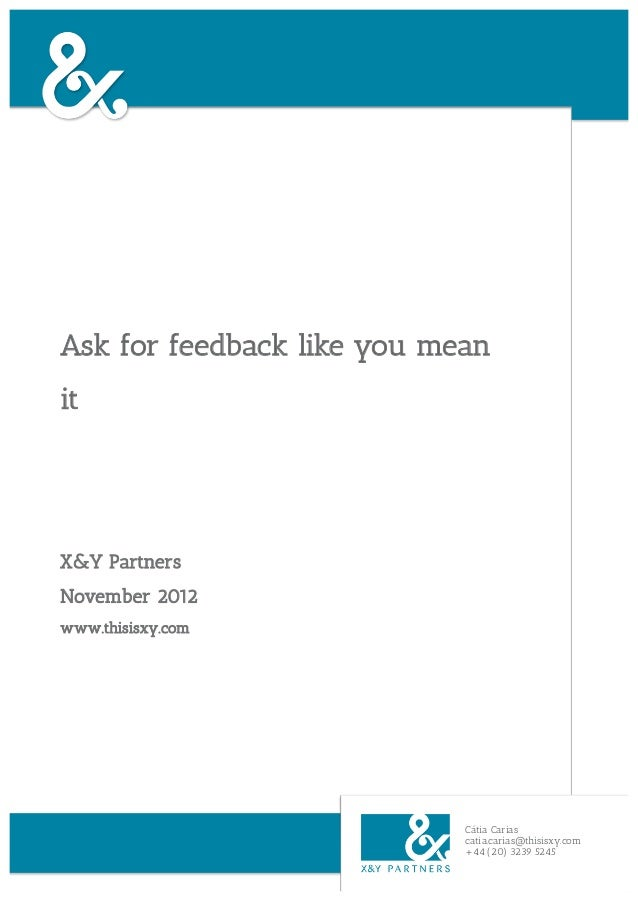 Ask for feedback like you meanitX&Y PartnersNovember 2012www.thisisxy.com                            Cátia Carias         ...