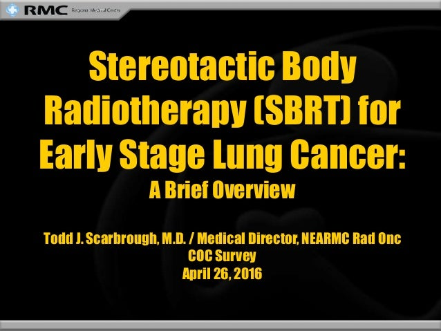 Stereotactic Body Radiotherapy (SBRT) for Early Stage Lung Cancer: A Brief Overview Todd J. Scarbrough, M.D. / Medical Dir...