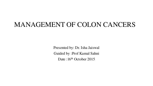 MANAGEMENT OF COLON CANCERS Presented by: Dr. Isha Jaiswal Guided by :Prof Kamal Sahni Date :16th October 2015