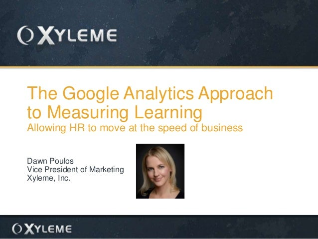 The Google Analytics Approach to Measuring Learning Allowing HR to move at the speed of business Dawn Poulos Vice Presiden...
