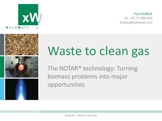 Waste to clean gasThe NOTAR® technology: Turningbiomass problems into majoropportunitiesXylowatt – Waste to clean gasPaul ...