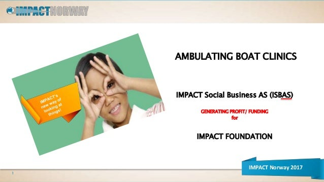 AMBULATING BOAT CLINICS IMPACT Social Business AS (ISBAS) GENERATING PROFIT/ FUNDING for IMPACT FOUNDATION 1 IMPACT Norway...