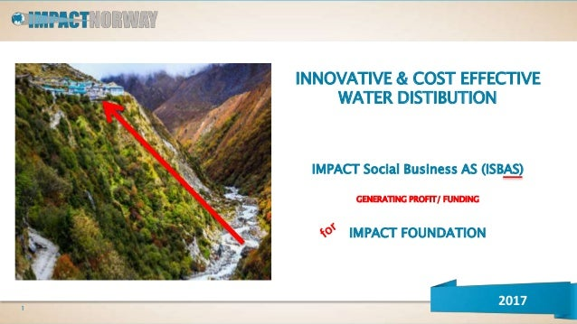INNOVATIVE & COST EFFECTIVE WATER DISTIBUTION IMPACT Social Business AS (ISBAS) GENERATING PROFIT/ FUNDING IMPACT FOUNDATI...