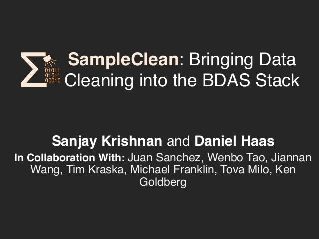 SampleClean: Bringing Data  Cleaning into the BDAS Stack!  Sanjay Krishnan and Daniel Haas!  In Collaboration With: Juan S...