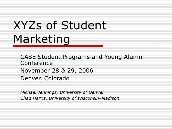 XYZs of Student Marketing CASE Student Programs and Young Alumni Conference November 28 & 29, 2006 Denver, Colorado Michae...