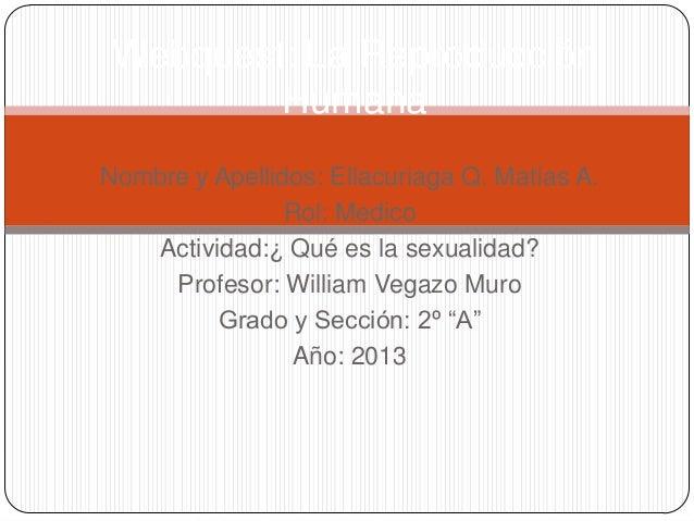 Webquest: La Reproducción Humana Nombre y Apellidos: Ellacuriaga Q. Matías A. Rol: Medico Actividad:¿ Qué es la sexualidad...