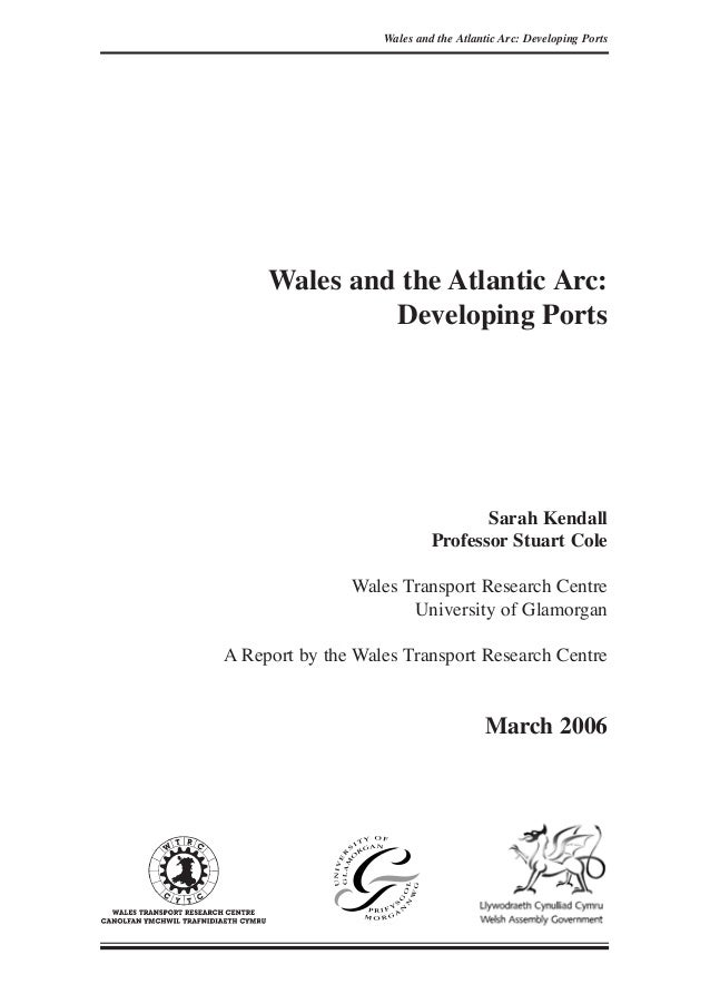 Wales and the Atlantic Arc: Developing Ports Sarah Kendall Professor Stuart Cole Wales Transport Research Centre Universit...
