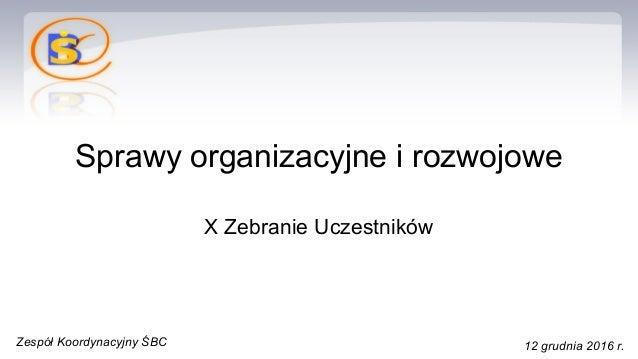 Sprawy organizacyjne i rozwojowe X Zebranie Uczestników Zespół Koordynacyjny ŚBC 12 grudnia 2016 r.