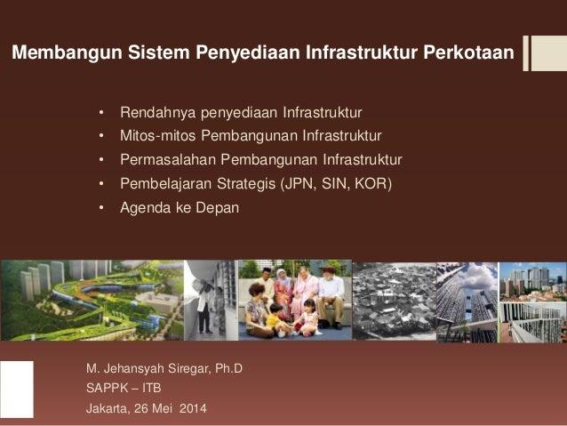 Membangun Sistem Penyediaan Infrastruktur Perkotaan • Rendahnya penyediaan Infrastruktur • Mitos-mitos Pembangunan Infrast...