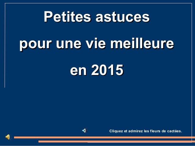 Petites astucesPetites astuces pour une vie meilleurepour une vie meilleure en 2015en 2015 Cliquez et admirez les fleurs d...