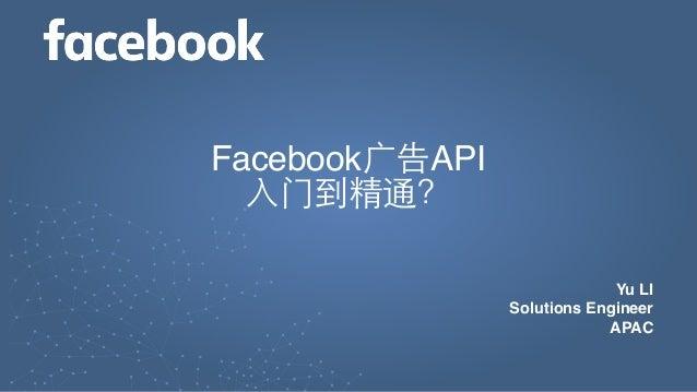 Yu LI Solutions Engineer APAC Facebook广告API 入门到精通?