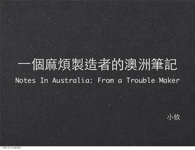 ⼀一個⿇麻煩製造者的澳洲筆記 Notes In Australia: From a Trouble Maker ⼩小攸 13年8月14⽇日星期三
