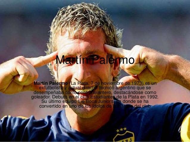 Martín Palermo Martín Palermo (La Plata, 7 de noviembre de 1973) es un exfutbolista y actual director técnico argentino qu...