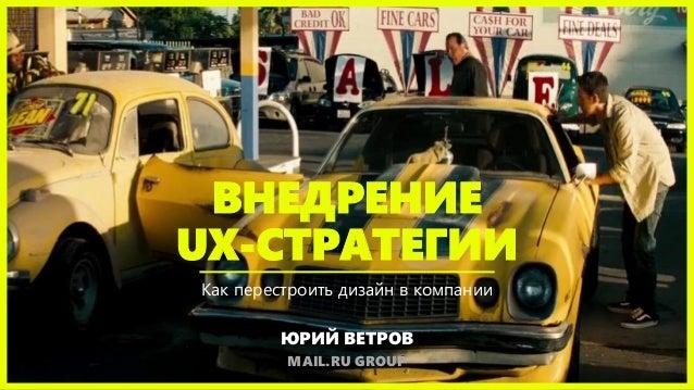 ВНЕДРЕНИЕ UX-СТРАТЕГИИ Как перестроить дизайн в компании ЮРИЙ ВЕТРОВ MAIL.RU GROUP