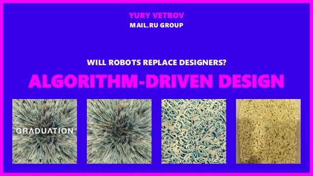 ALGORITHM-DRIVEN DESIGN WILL ROBOTS REPLACE DESIGNERS? YURY VETROV MAIL.RU GROUP