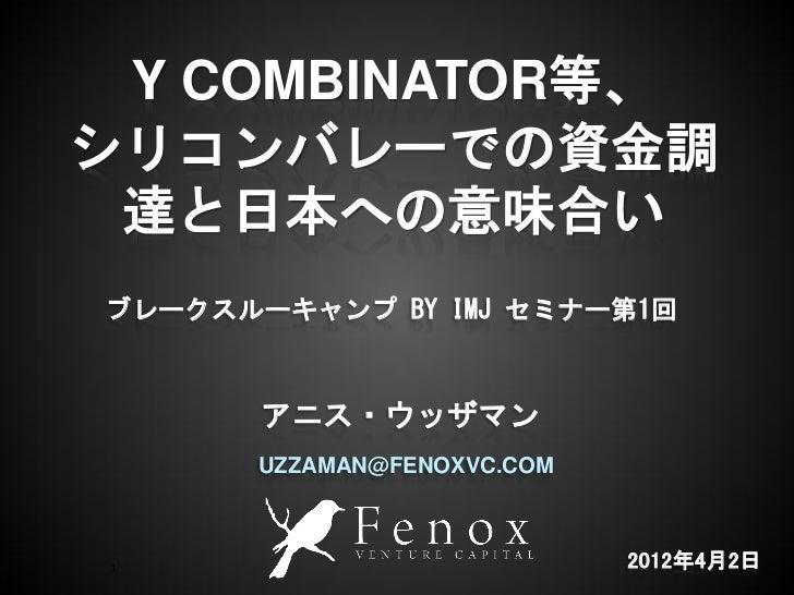 Y COMBINATOR等、シリコンバレーでの資金調 達と日本への意味合いブレークスルーキャンプ BY IMJ セミナー第1回       アニス・ウッザマン      UZZAMAN@FENOXVC.COM 1                ...
