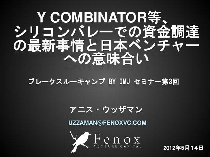 Y COMBINATOR等、シリコンバレーでの資金調達の最新事情と日本ベンチャー     への意味合い ブレークスルーキャンプ BY IMJ セミナー第3回        アニス・ウッザマン       UZZAMAN@FENOXVC.COM ...