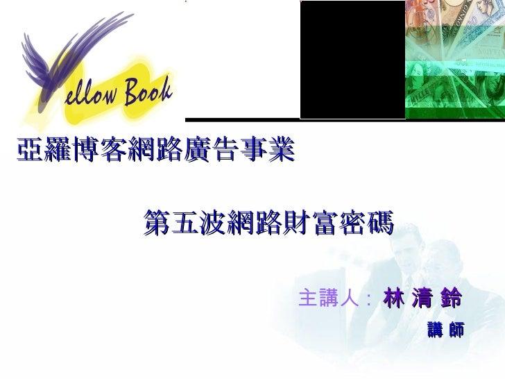 亞羅博客網路廣告事業 第五波網路財富密碼 主講人 :  林 清 鈴   講 師
