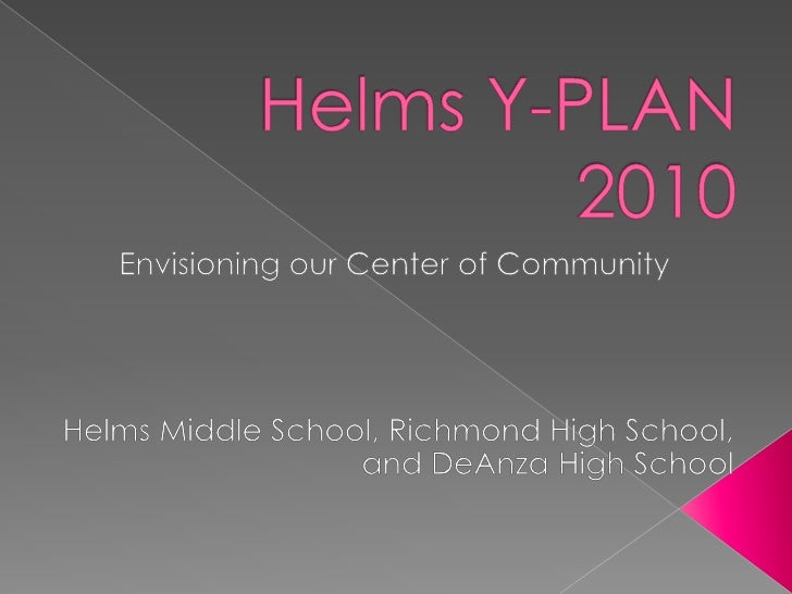 Helms Y-PLAN 2010<br />Envisioningour Center of Community<br />Helms MiddleSchool, Richmond HighSchool, and DeAnzaHighScho...
