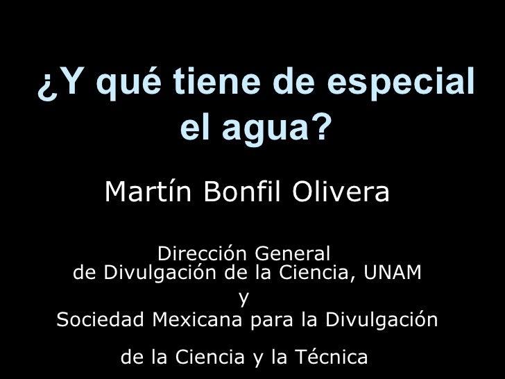 ¿Y qué tiene de especial el agua? Martín Bonfil Olivera Dirección General  de Divulgación de la Ciencia, UNAM y  Sociedad ...