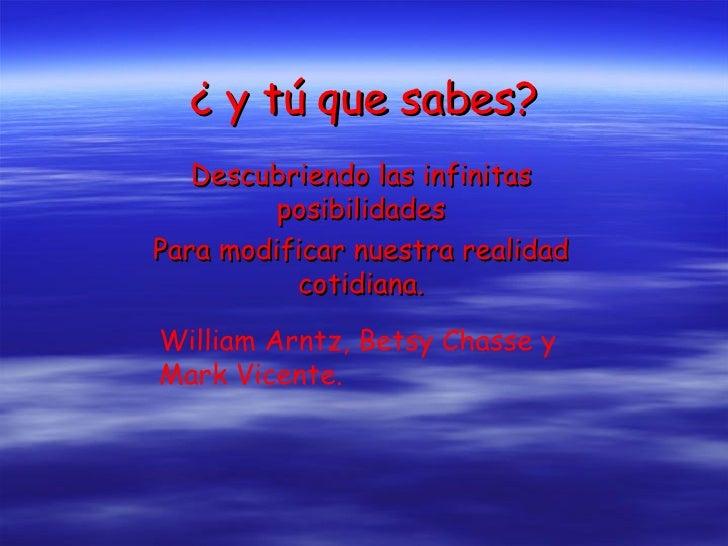 ¿ y tú que sabes? Descubriendo las infinitas posibilidades Para modificar nuestra realidad cotidiana. William Arntz, Betsy...
