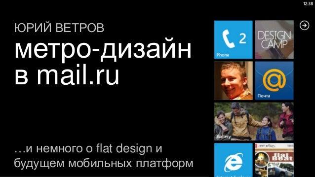 ЮРИЙ ВЕТРОВметро-дизайнв mail.ru…и немного о flat design ибудущем мобильных платформ