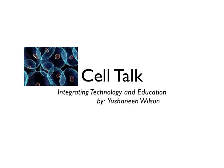 Cell Talk Integrating Technology and Education               by: Yushaneen Wilson