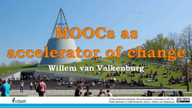 MOOCs as  accelerator of change  Willem van Valkenburg  Unless otherwise indicated, this presentation is licensed CC-BY 4....
