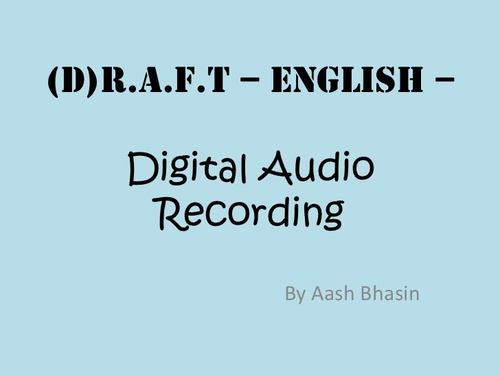(D)R.A.F.T – English –    Digital Audio     Recording            By Aash Bhasin