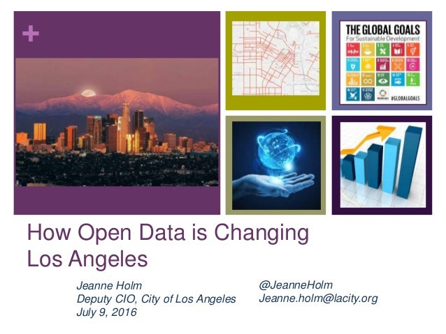 + How Open Data is Changing Los Angeles Jeanne Holm Deputy CIO, City of Los Angeles July 9, 2016 @JeanneHolm Jeanne.holm@l...