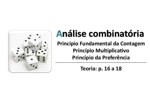 Análise combinatória Princípio Fundamental da Contagem Princípio Multiplicativo Princípio da Preferência Teoria: p. 16 a 18