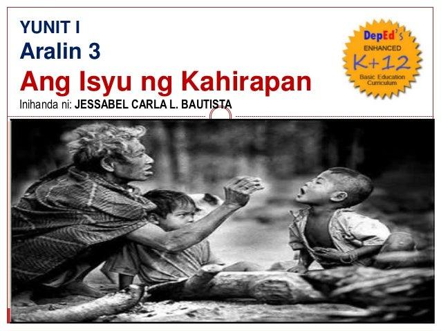YUNIT I Aralin 3 Ang Isyu ng Kahirapan Inihanda ni: JESSABEL CARLA L. BAUTISTA
