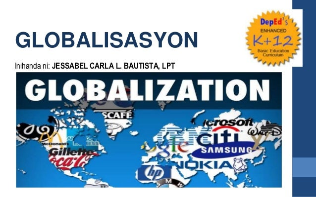 GLOBALISASYON Inihanda ni: JESSABEL CARLA L. BAUTISTA, LPT
