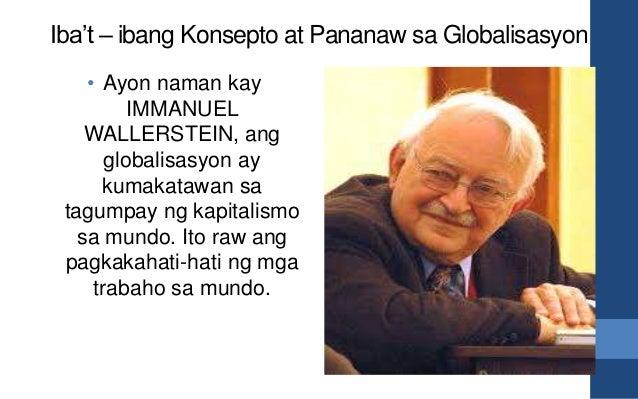 Iba't – ibang Konsepto at Pananaw sa Globalisasyon • Ayon naman kay IMMANUEL WALLERSTEIN, ang globalisasyon ay kumakatawan...