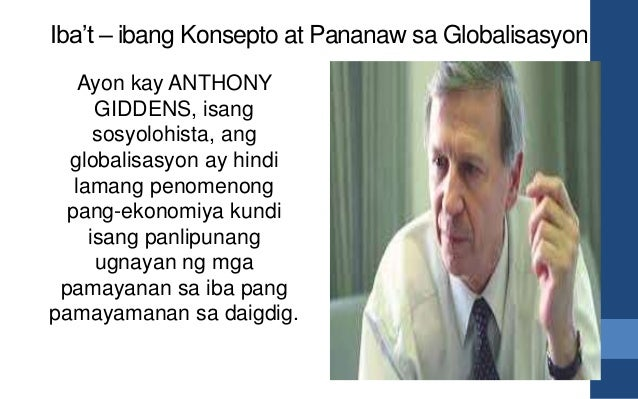 Iba't – ibang Konsepto at Pananaw sa Globalisasyon Ayon kay ANTHONY GIDDENS, isang sosyolohista, ang globalisasyon ay hind...