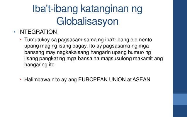 Iba't-ibang katanginan ng Globalisasyon • INTEGRATION • Tumutukoy sa pagsasam-sama ng iba't-ibang elemento upang maging is...