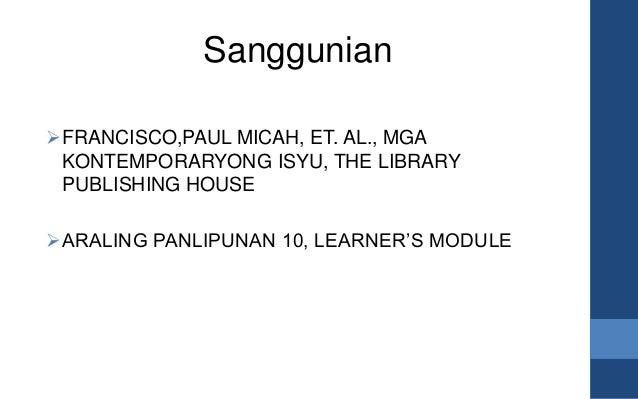 Sanggunian FRANCISCO,PAUL MICAH, ET. AL., MGA KONTEMPORARYONG ISYU, THE LIBRARY PUBLISHING HOUSE ARALING PANLIPUNAN 10, ...