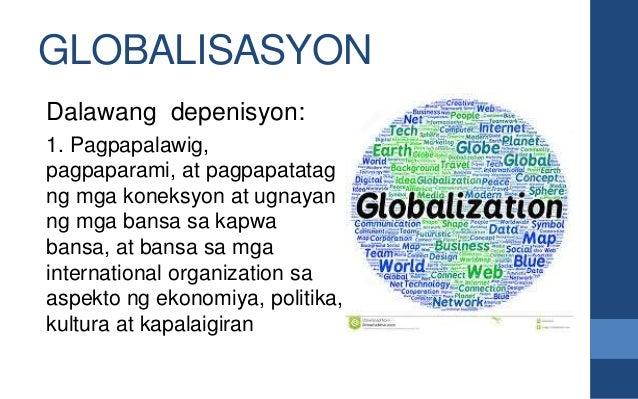 GLOBALISASYON Dalawang depenisyon: 1. Pagpapalawig, pagpaparami, at pagpapatatag ng mga koneksyon at ugnayan ng mga bansa ...