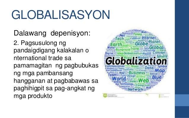 GLOBALISASYON Dalawang depenisyon: 2. Pagsusulong ng pandaigdigang kalakalan o nternational trade sa pamamagitan ng pagbub...