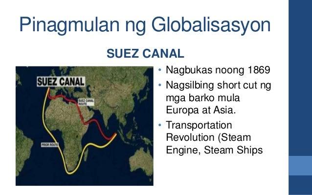 Pinagmulan ng Globalisasyon SUEZ CANAL • Nagbukas noong 1869 • Nagsilbing short cut ng mga barko mula Europa at Asia. • Tr...