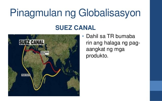 Pinagmulan ng Globalisasyon SUEZ CANAL • Dahil sa TR bumaba rin ang halaga ng pag- aangkat ng mga produkto.